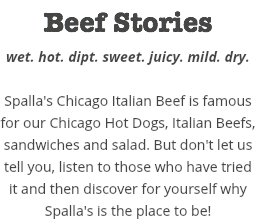 Beef Stories wet. hot. dipt. sweet. juicy. mild. dry. Spalla's Chicago Italian Beef is famous for our Chicago Hot Dogs, Italian Beefs, sandwiches and salad. But don't let us tell you, listen to those who have tried it and then discover for yourself why Spalla's is the place to be!