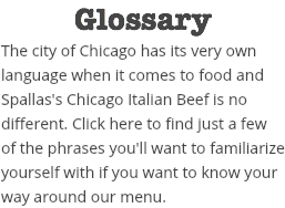 Glossary The city of Chicago has its very own language when it comes to food and Spallas's Chicago Italian Beef is no different. Click here to find just a few of the phrases you'll want to familiarize yourself with if you want to know your way around our menu.