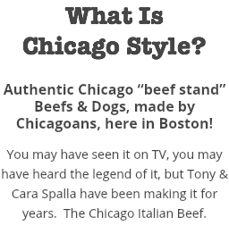 "What Is Chicago Style? Authentic Chicago ""beef stand"" Beefs & Dogs, made by Chicagoans, here in Boston! You may have seen it on TV, you may have heard the legend of it, but Tony & Cara Spalla have been making it for years. The Chicago Italian Beef."